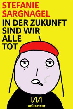 Cover-Stefanie-Sargnagel-In-der-Zukunft-sind-wir-alle-tot-mikrotext